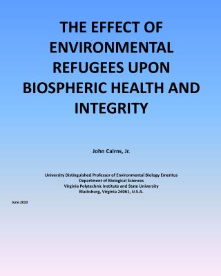 THE EFFECT OF ENVIRONMENTAL REFUGEES UPON BIOSPHERIC HEALTH AND INTEGRITY John Cairns, Jr.