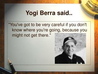 Yogi Berra said..