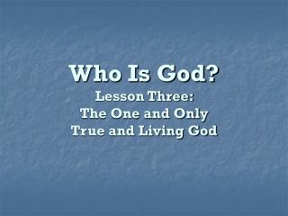 Who Is God? Lesson Three:  The One and Only  True and Living God