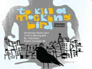 Introducing Harper Lee s To Kill a Mocking Bird By:  Rob Reetz English Concepts 9B