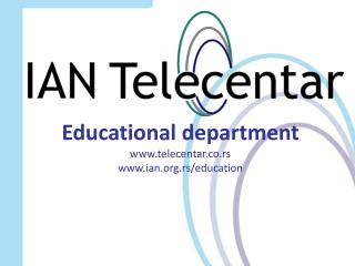 Educational department www.telecentar.co.rs www.ian.org.rs/education