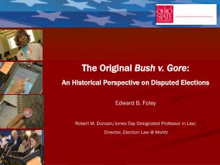 The Original  Bush v. Gore : An Historical Perspective on Disputed Elections Edward B. Foley Robert M. Duncan/Jones Day