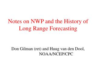 Notes on NWP and the History of Long Range Forecasting Don Gilman (ret) and Huug van den Dool,                NOAA/NCEP
