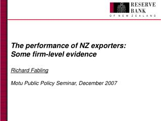The performance of NZ exporters: Some firm-level evidence Richard Fabling Motu Public Policy Seminar, December 2007