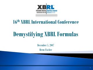 16 th  XBRL International Conference Demystifying XBRL Formulas December 5, 2007 Herm Fischer