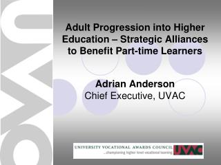 Adult Progression into Higher Education – Strategic Alliances to Benefit Part-time Learners Adrian Anderson Chief Execu