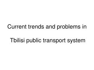 Current trends and problems in  Tbilisi public transport system