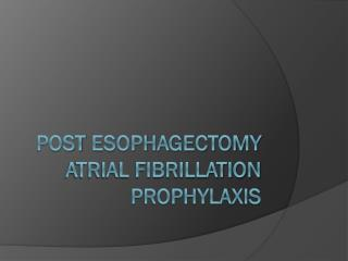 Post  Esophagectomy  ATRIAL FIBRILLATION PROPHYLAXIS