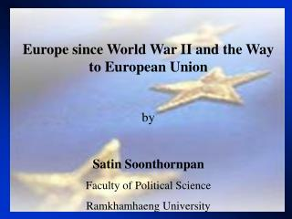 Europe since World War II and the Way to European Union by Satin Soonthornpan Faculty of Political Science Ramkhamhaeng