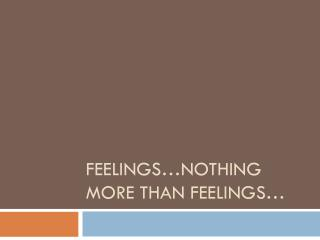 Feelings…nothing more than feelings…