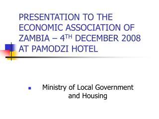 PRESENTATION TO THE ECONOMIC ASSOCIATION OF ZAMBIA – 4 TH  DECEMBER 2008 AT PAMODZI HOTEL