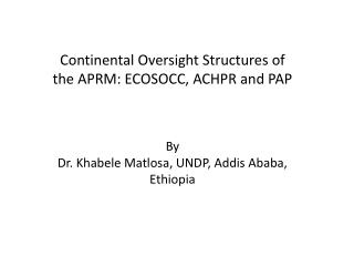 Continental Oversight Structures of the APRM: ECOSOCC, ACHPR and PAP By  Dr. Khabele Matlosa, UNDP, Addis Ababa, Ethiop
