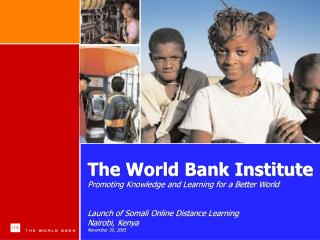 The World Bank Institute Promoting Knowledge and Learning for a Better World Launch of Somali Online Distance Learning