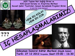 Süleyman Demirel Kültür Merkezi  (Küçük Salon) Tarih: 27 12 2012  Perşembe  Saat:15:00 – 16:30