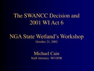 The SWANCC Decision and  2001 WI Act 6 NGA State Wetland's Workshop October 21, 2002 Michael Cain Staff Attorney- WI DN