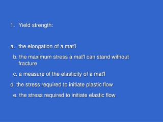 Yield strength: the elongation of a mat'l b. the maximum stress a mat'l can stand without fracture c. a measure of the