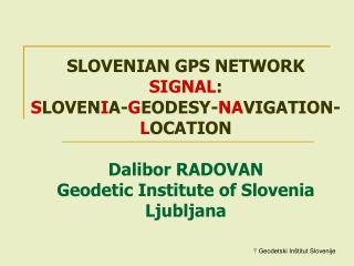 SLOVENIAN GPS NETWORK  SIGNAL :  S LOVEN I A- G EODESY- NA VIGATION- L OCATION Dalibor RADOVAN Geodetic Institute of Sl