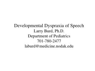Developmental Dyspraxia of Speech Larry Burd, Ph.D. Department of Pediatrics 701-780-2477 laburd@medicine.nodak.edu