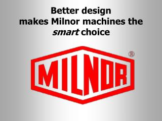 Better design                makes Milnor machines the  smart  choice