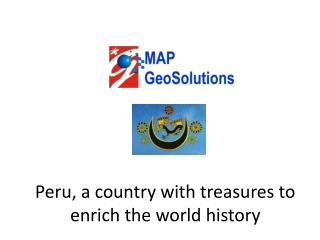 Peru, a country with treasures to enrich the world history