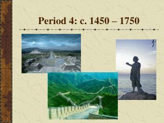 Period 4: c. 1450 – 1750