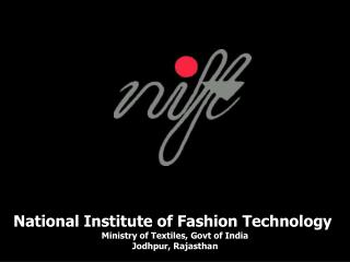 National Institute of Fashion Technology  Ministry of Textiles, Govt of India Jodhpur, Rajasthan