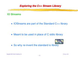 IO Streams IOStreams are part of the Standard C++ library Meant to be used in place of C stdio library So why re-invent