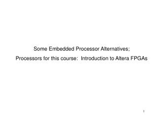 Some Embedded Processor Alternatives; Processors for this course:  Introduction to Altera FPGAs