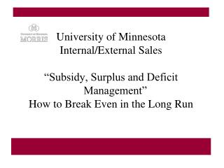 """University of Minnesota Internal/External Sales  """"Subsidy, Surplus and Deficit Management"""" How to Break Even in the Lon"""