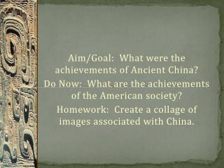 Aim/Goal:  What were the achievements of Ancient China? Do Now:  What are the achievements of the American society?