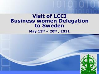 Visit of LCCI  Business women Delegation  to Sweden  May 13 th  – 20 th  , 2011