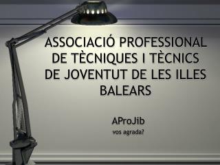 ASSOCIACI � PROFESSIONAL DE T�CNIQUES I T�CNICS DE JOVENTUT DE LES ILLES BALEARS