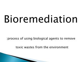 Bioremediation :process of using biological agents to remove toxic wastes from the environment