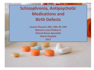 Schizophrenia, Antipsychotic Medications and Birth Defects Jensea Chauvin, RNC, MN, BC-CNS Women's and Children's Clini