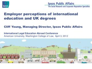 Employer perceptions of international education and UK degrees Cliff Young, Managing Director, Ipsos Public Affairs
