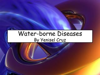 Water-borne Diseases By Yenisel Cruz