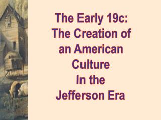 The Early 19c: The Creation of an American Culture In the Jefferson Era