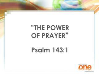 """ THE POWER OF PRAYER "" Psalm 143:1"