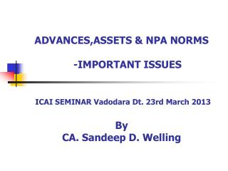 ADVANCES,ASSETS & NPA NORMS     -IMPORTANT ISSUES ICAI SEMINAR Vadodara Dt. 23rd March 2013  By  CA. Sandeep D. Welling