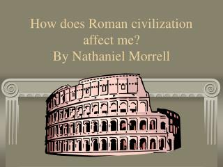 How does Roman civilization affect me? By Nathaniel Morrell
