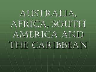 Australia, Africa, South America and the Caribbean