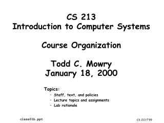 CS 213 Introduction to Computer Systems Course Organization Todd C. Mowry January 18, 2000