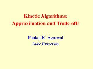 Kinetic Algorithms:  Approximation and Trade-offs Pankaj K. Agarwal Duke University