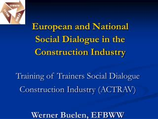 Training of Trainers Social Dialogue Construction Industry (ACTRAV) Werner Buelen, EFBWW
