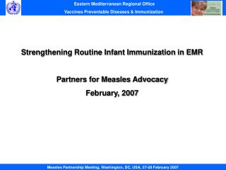 Strengthening Routine Infant Immunization in EMR Partners for Measles Advocacy February, 2007