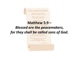 Matthew 5:9 –  Blessed are the peacemakers,  for they shall be called sons of God.