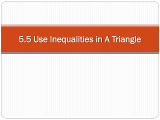 5.5  Use Inequalities in A  Triangle