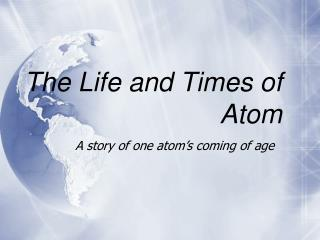 The Life and Times of Atom