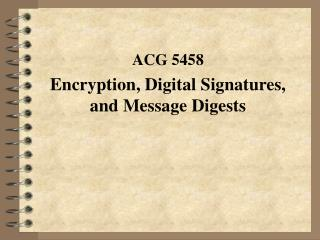 ACG 5458 Encryption, Digital Signatures, and Message Digests