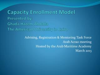 Capacity Enrollment Model Presented by: Ghada Hazem Abdalla The American University in Cairo